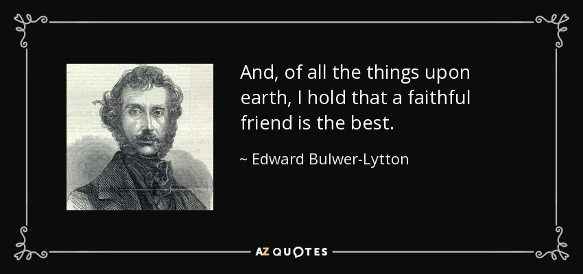 And, of all the things upon earth, I hold that a faithful friend is the best. - Edward Bulwer-Lytton, 1st Baron Lytton