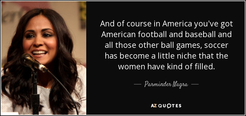 And of course in America you've got American football and baseball and all those other ball games, soccer has become a little niche that the women have kind of filled. - Parminder Nagra