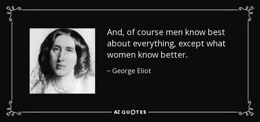 And, of course men know best about everything, except what women know better. - George Eliot