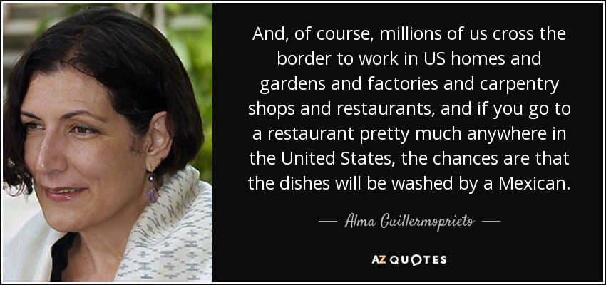 And, of course, millions of us cross the border to work in US homes and gardens and factories and carpentry shops and restaurants, and if you go to a restaurant pretty much anywhere in the United States, the chances are that the dishes will be washed by a Mexican. - Alma Guillermoprieto