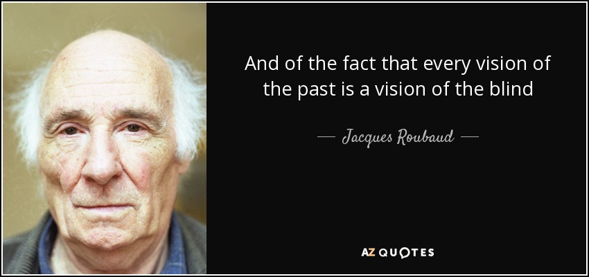 And of the fact that every vision of the past is a vision of the blind - Jacques Roubaud