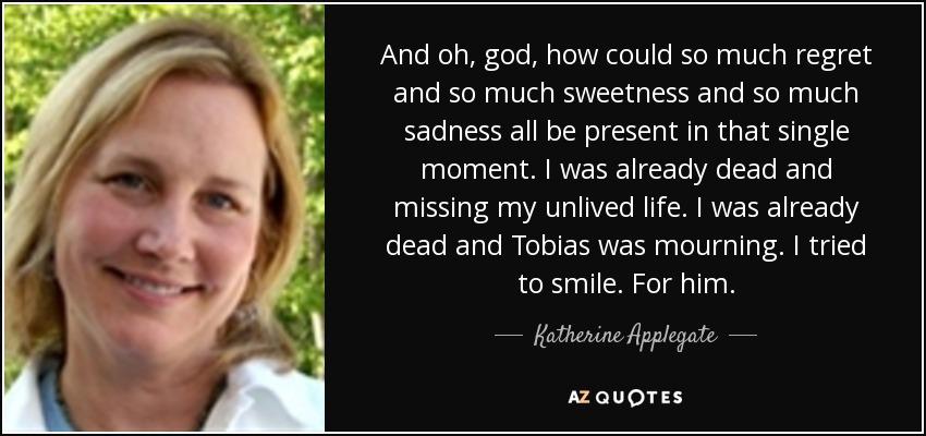 And oh, god, how could so much regret and so much sweetness and so much sadness all be present in that single moment. I was already dead and missing my unlived life. I was already dead and Tobias was mourning. I tried to smile. For him. - Katherine Applegate