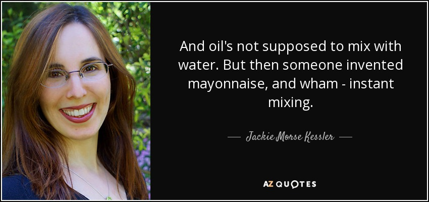 And oil's not supposed to mix with water. But then someone invented mayonnaise, and wham - instant mixing. - Jackie Morse Kessler