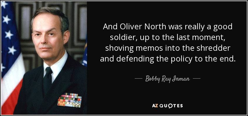 And Oliver North was really a good soldier, up to the last moment, shoving memos into the shredder and defending the policy to the end. - Bobby Ray Inman