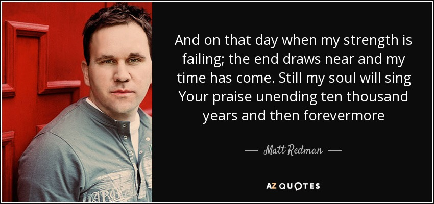 And on that day when my strength is failing; the end draws near and my time has come. Still my soul will sing Your praise unending ten thousand years and then forevermore - Matt Redman