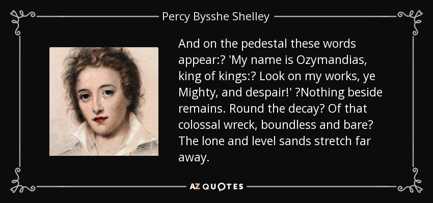 And on the pedestal these words appear: 'My name is Ozymandias, king of kings: Look on my works, ye Mighty, and despair!' Nothing beside remains. Round the decay Of that colossal wreck, boundless and bare The lone and level sands stretch far away. - Percy Bysshe Shelley