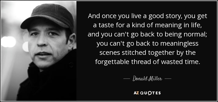 And once you live a good story, you get a taste for a kind of meaning in life, and you can't go back to being normal; you can't go back to meaningless scenes stitched together by the forgettable thread of wasted time. - Donald Miller