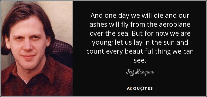 And one day we will die and our ashes will fly from the aeroplane over the sea. But for now we are young; let us lay in the sun and count every beautiful thing we can see. - Jeff Mangum