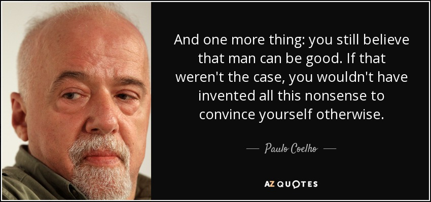 And one more thing: you still believe that man can be good. If that weren't the case, you wouldn't have invented all this nonsense to convince yourself otherwise. - Paulo Coelho