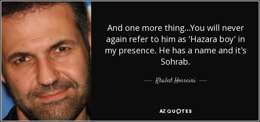 And one more thing...You will never again refer to him as 'Hazara boy' in my presence. He has a name and it's Sohrab. - Khaled Hosseini