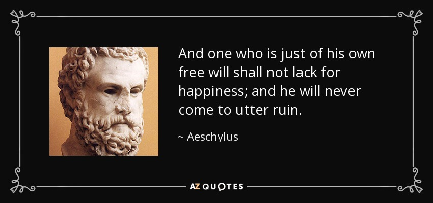 And one who is just of his own free will shall not lack for happiness; and he will never come to utter ruin. - Aeschylus