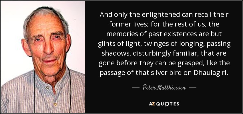 And only the enlightened can recall their former lives; for the rest of us, the memories of past existences are but glints of light, twinges of longing, passing shadows, disturbingly familiar, that are gone before they can be grasped, like the passage of that silver bird on Dhaulagiri. - Peter Matthiessen