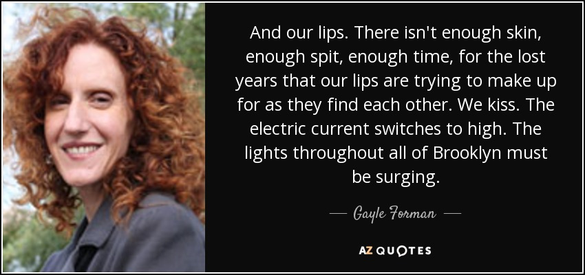 And our lips. There isn't enough skin, enough spit, enough time, for the lost years that our lips are trying to make up for as they find each other. We kiss. The electric current switches to high. The lights throughout all of Brooklyn must be surging. - Gayle Forman