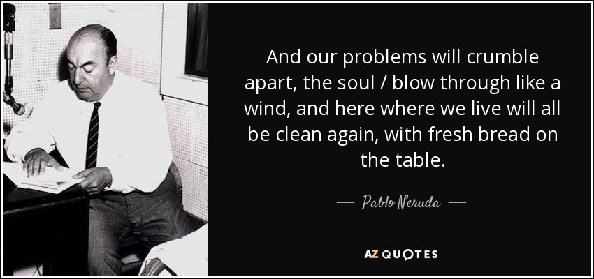 And our problems will crumble apart, the soul / blow through like a wind, and here where we live will all be clean again, with fresh bread on the table. - Pablo Neruda