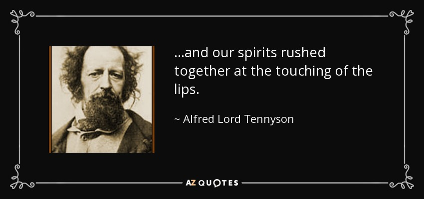 ...and our spirits rushed together at the touching of the lips. - Alfred Lord Tennyson