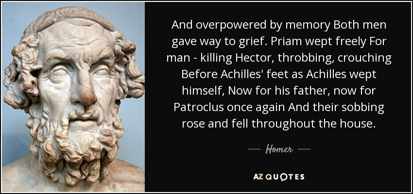 And overpowered by memory Both men gave way to grief. Priam wept freely For man - killing Hector, throbbing, crouching Before Achilles' feet as Achilles wept himself, Now for his father, now for Patroclus once again And their sobbing rose and fell throughout the house. - Homer