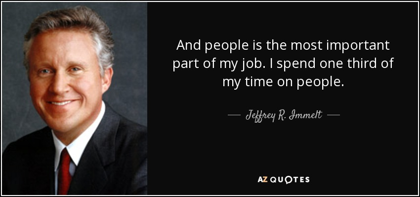 And people is the most important part of my job. I spend one third of my time on people. - Jeffrey R. Immelt