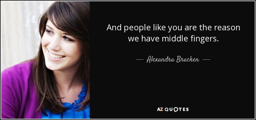 And people like you are the reason we have middle fingers. - Alexandra Bracken