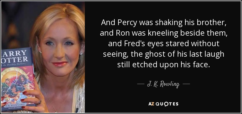 And Percy was shaking his brother, and Ron was kneeling beside them, and Fred's eyes stared without seeing, the ghost of his last laugh still etched upon his face. - J. K. Rowling