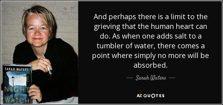 And perhaps there is a limit to the grieving that the human heart can do. As when one adds salt to a tumbler of water, there comes a point where simply no more will be absorbed. - Sarah Waters