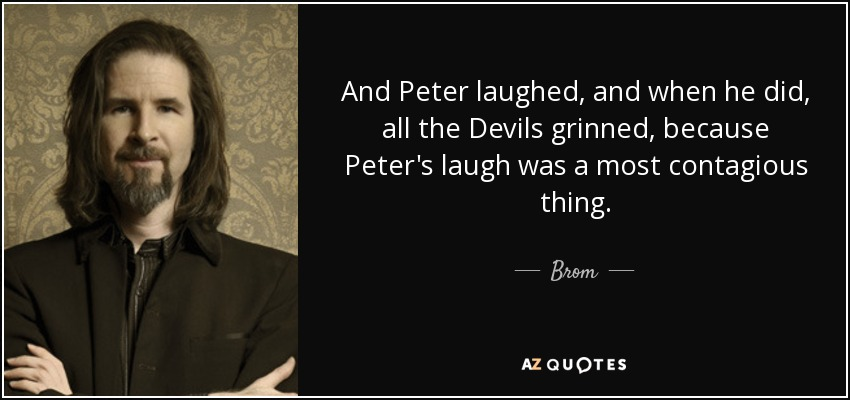 And Peter laughed, and when he did, all the Devils grinned, because Peter's laugh was a most contagious thing. - Brom
