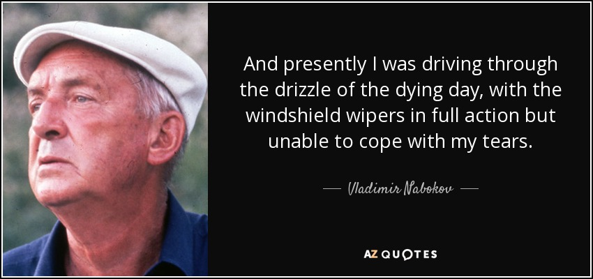 And presently I was driving through the drizzle of the dying day, with the windshield wipers in full action but unable to cope with my tears. - Vladimir Nabokov
