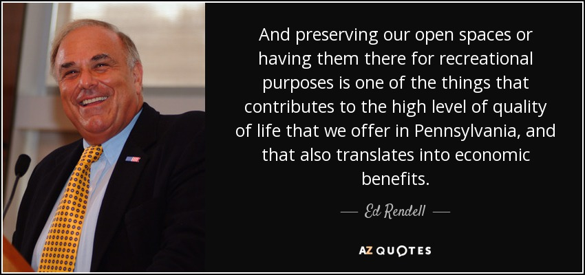 And preserving our open spaces or having them there for recreational purposes is one of the things that contributes to the high level of quality of life that we offer in Pennsylvania, and that also translates into economic benefits. - Ed Rendell