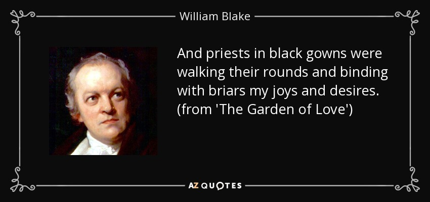 And priests in black gowns were walking their rounds and binding with briars my joys and desires. (from 'The Garden of Love') - William Blake