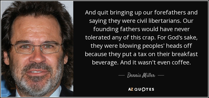 And quit bringing up our forefathers and saying they were civil libertarians. Our founding fathers would have never tolerated any of this crap. For God's sake, they were blowing peoples' heads off because they put a tax on their breakfast beverage. And it wasn't even coffee. - Dennis Miller