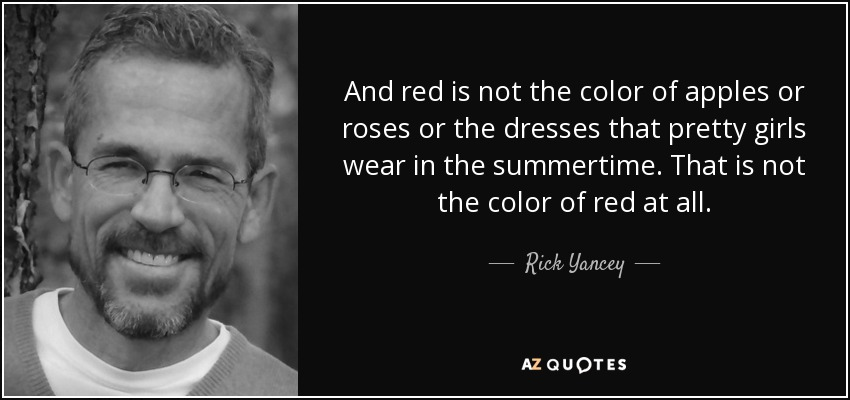 And red is not the color of apples or roses or the dresses that pretty girls wear in the summertime. That is not the color of red at all. - Rick Yancey