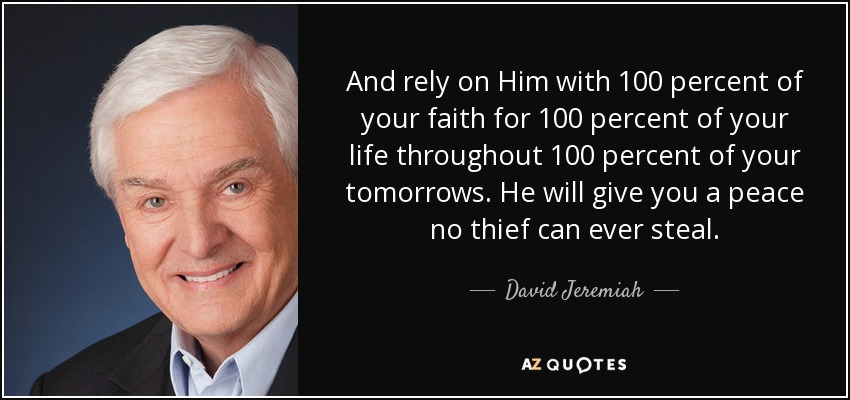 And rely on Him with 100 percent of your faith for 100 percent of your life throughout 100 percent of your tomorrows. He will give you a peace no thief can ever steal. - David Jeremiah