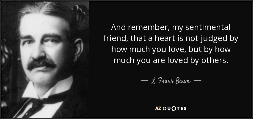 And remember, my sentimental friend, that a heart is not judged by how much you love, but by how much you are loved by others. - L. Frank Baum