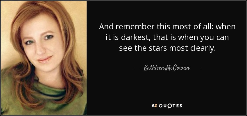 And remember this most of all: when it is darkest, that is when you can see the stars most clearly. - Kathleen McGowan