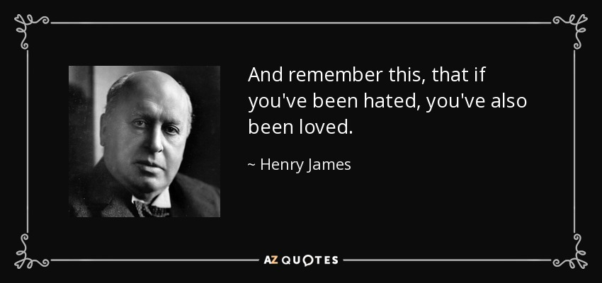 And remember this, that if you've been hated, you've also been loved. - Henry James