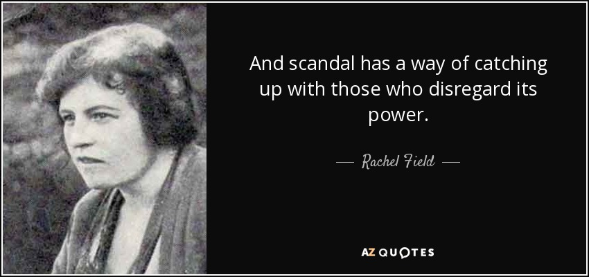 And scandal has a way of catching up with those who disregard its power. - Rachel Field