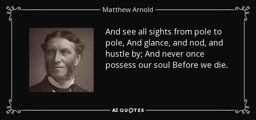 And see all sights from pole to pole, And glance, and nod, and hustle by; And never once possess our soul Before we die. - Matthew Arnold