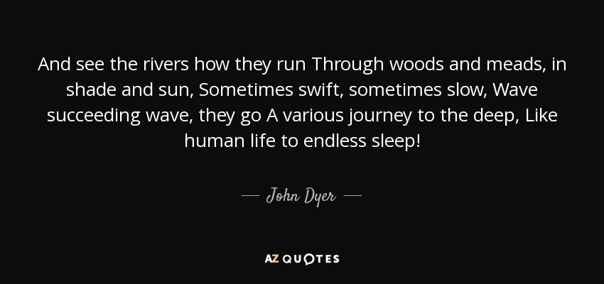 And see the rivers how they run Through woods and meads, in shade and sun, Sometimes swift, sometimes slow, Wave succeeding wave, they go A various journey to the deep, Like human life to endless sleep! - John Dyer