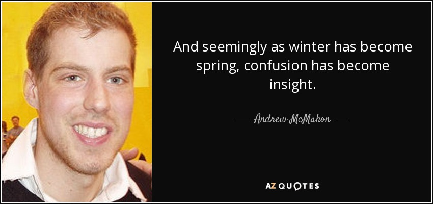 And seemingly as winter has become spring, confusion has become insight. - Andrew McMahon