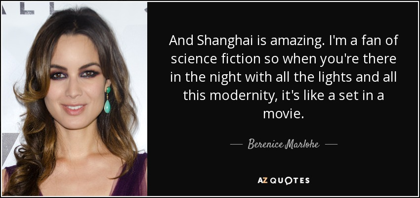 And Shanghai is amazing. I'm a fan of science fiction so when you're there in the night with all the lights and all this modernity, it's like a set in a movie. - Berenice Marlohe