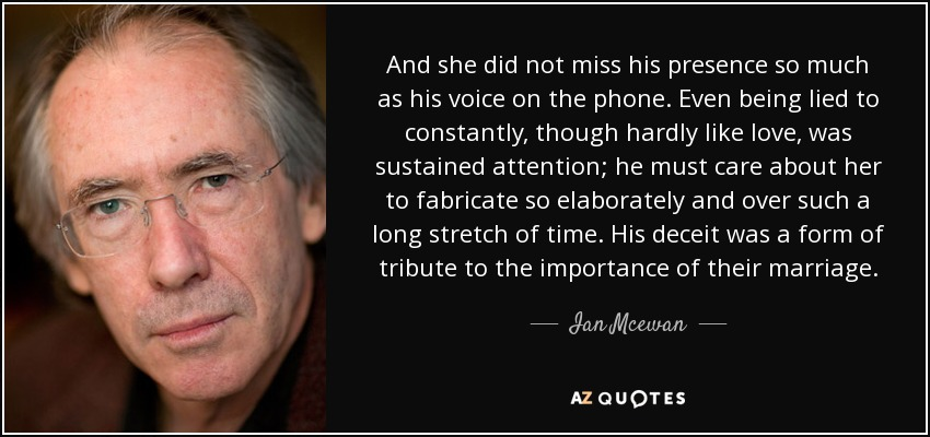 And she did not miss his presence so much as his voice on the phone. Even being lied to constantly, though hardly like love, was sustained attention; he must care about her to fabricate so elaborately and over such a long stretch of time. His deceit was a form of tribute to the importance of their marriage. - Ian Mcewan