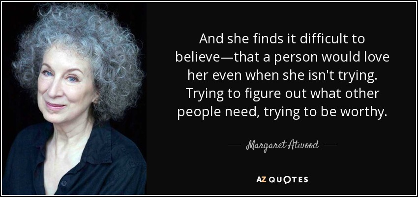 And she finds it difficult to believe—that a person would love her even when she isn't trying. Trying to figure out what other people need, trying to be worthy. - Margaret Atwood