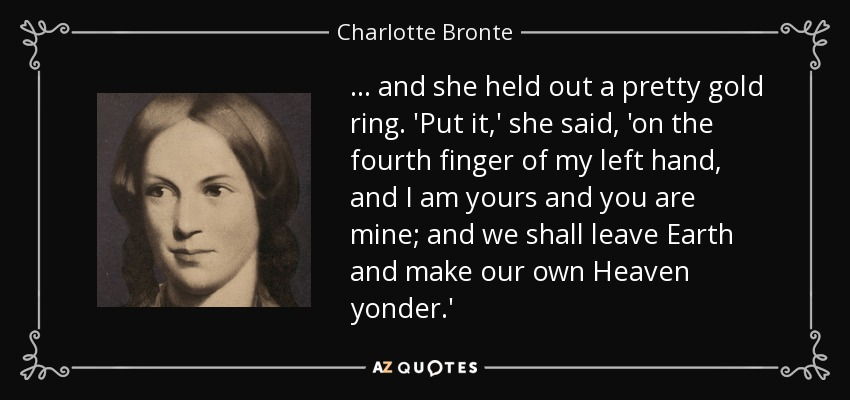 ... and she held out a pretty gold ring. 'Put it,' she said, 'on the fourth finger of my left hand, and I am yours and you are mine; and we shall leave Earth and make our own Heaven yonder.' - Charlotte Bronte