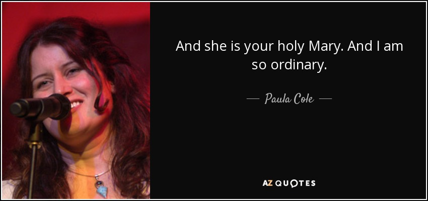 And she is your holy Mary. And I am so ordinary. - Paula Cole