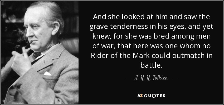 And she looked at him and saw the grave tenderness in his eyes, and yet knew, for she was bred among men of war, that here was one whom no Rider of the Mark could outmatch in battle. - J. R. R. Tolkien