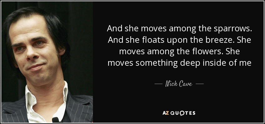And she moves among the sparrows. And she floats upon the breeze. She moves among the flowers. She moves something deep inside of me - Nick Cave