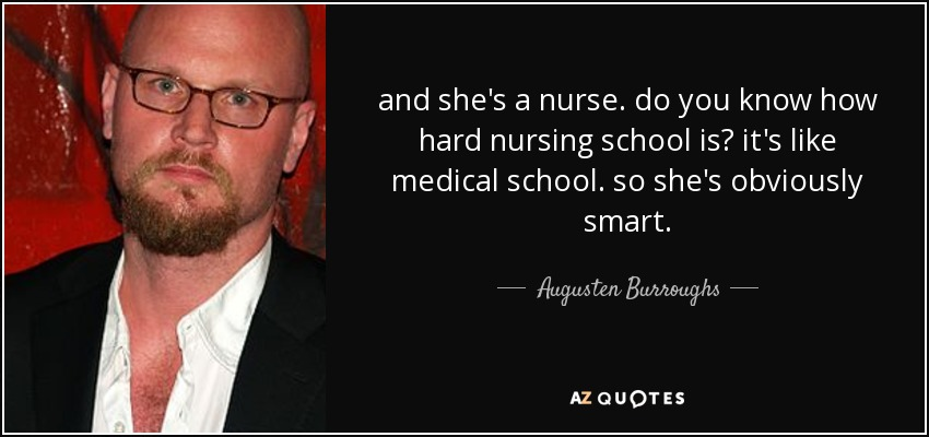 and she's a nurse. do you know how hard nursing school is? it's like medical school. so she's obviously smart. - Augusten Burroughs