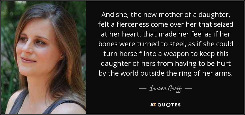 And she, the new mother of a daughter, felt a fierceness come over her that seized at her heart, that made her feel as if her bones were turned to steel, as if she could turn herself into a weapon to keep this daughter of hers from having to be hurt by the world outside the ring of her arms. - Lauren Groff