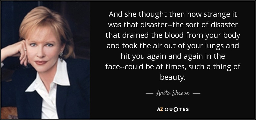 And she thought then how strange it was that disaster--the sort of disaster that drained the blood from your body and took the air out of your lungs and hit you again and again in the face--could be at times, such a thing of beauty. - Anita Shreve