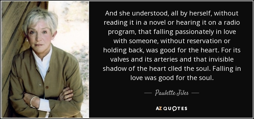 And she understood, all by herself, without reading it in a novel or hearing it on a radio program, that falling passionately in love with someone, without reservation or holding back, was good for the heart. For its valves and its arteries and that invisible shadow of the heart clled the soul. Falling in love was good for the soul. - Paulette Jiles