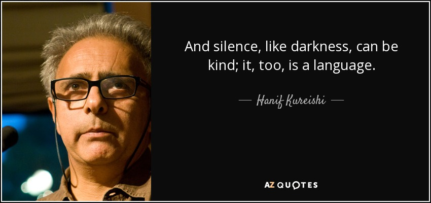 And silence, like darkness, can be kind; it, too, is a language. - Hanif Kureishi